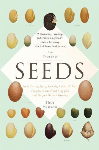The Triumph of Seeds: How Grains, Nuts, Kernels, Pulses, and Pips Conquered the Plant Kingdom and ShapedHumanHistory