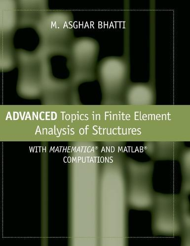 Advanced Topics in Finite Element Analysis of Structures: With Mathematica  and MATLAB Computations by M  Asghar Bhatti