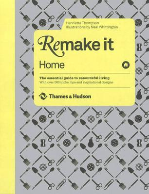 Remake It: Home: The Essential Guide to Resourceful Living: With over 500 tricks, tips and inspirational designs