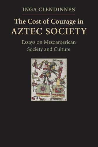The Cost of Courage in Aztec Society: Essays on Mesoamerican SocietyandCulture