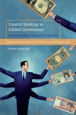 Central Banking as Global Governance: Constructing Financial Credibility