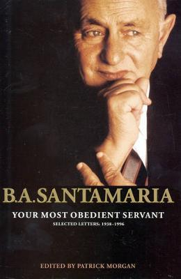 Your Most Obedient Servant: B.A. Santamaria Selected Letters - 1938-1996