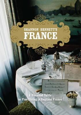 Shannon Bennett's France: A Personal Guide to Fine Dining in France