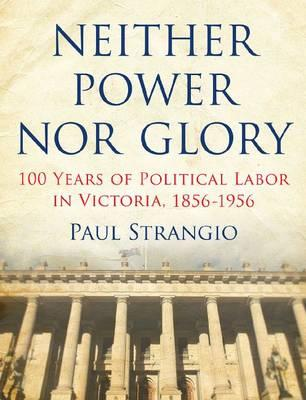 Neither Power Nor Glory: 100 Years of Political LaborinVictoria,1856-1956