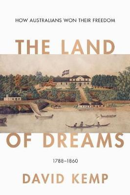The Land of Dreams: How Australians Won TheirFreedom,1788-1860
