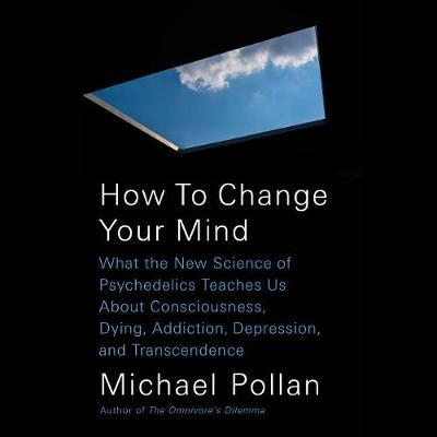 How to Change Your Mind: What the New Science of Psychedelics Teaches Us about Consciousness, Dying, Addiction, Depression,andTranscendence