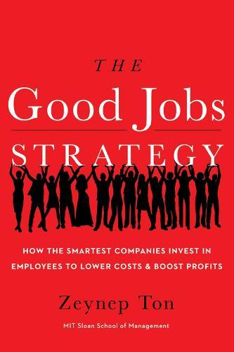 The Good Jobs Strategy: How the Smartest Companies Invest in Employees to Lower Costs andBoostProfits
