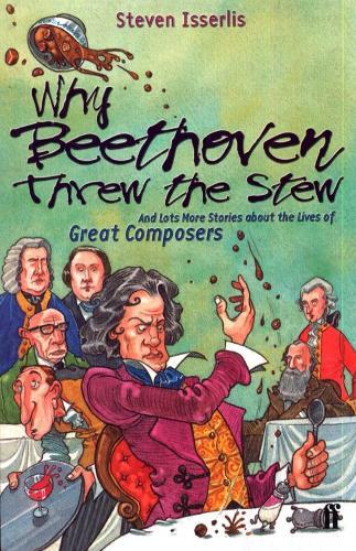 Why Beethoven Threw the Stew: And Lots More Stories About the Lives ofGreatComposers