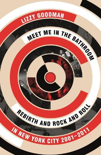 Meet Me in the Bathroom: Rebirth and Rock and Roll in New YorkCity2001-2011