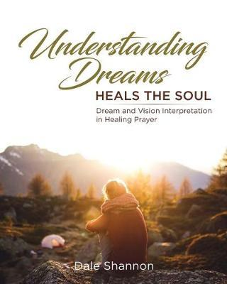 Understanding Dreams Heals the Soul: Dream and Vision Interpretation in  Healing Prayer by Dale Shannon