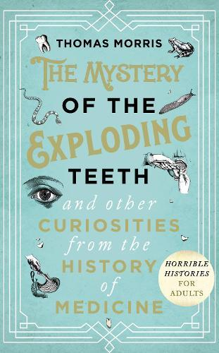 The Mystery of the Exploding Teeth and Other Curiosities from the HistoryofMedicine
