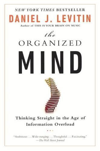 Organized Mind: Thinking Straight in the Age ofInformationOverload