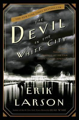 The Devil in the White City: Murder, Magic, and Madness at the Fair ThatChangedAmerica