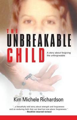 The Unbreakable Child: A story about forgivingtheunforgivable