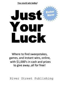Just Your Luck: Where to Find Sweepstakes, Games, and Instant Wins, Online,  with $1000's in Cash and Prizes to Give Away   All for Free by Charles