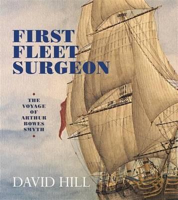 First Fleet Surgeon: The Voyage of ArthurBowesSmyth