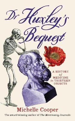 Dr Huxley's Bequest: A History of Medicine inThirteenObjects