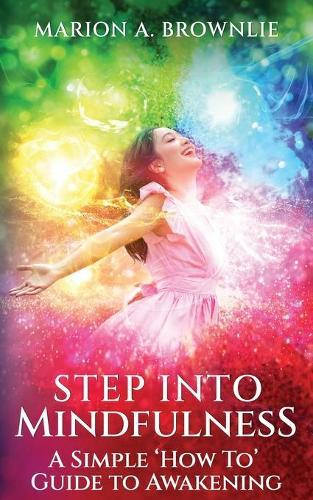 Step into Mindfulness: A Simple How To GuidetoAwakening