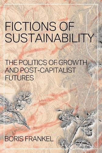 Fictions of Sustainability: The Politics of Growth and Post Capitalist Futures