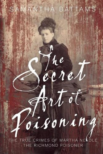 The Secret Art of Poisoning: The True Crimes of Martha Needle, the Richmond Poisoner