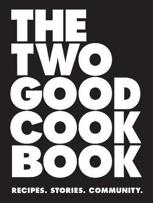 The Two Good Cook Book: Recipes.Stories.Community.