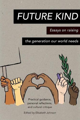Future Kind: Essays on raising the generation our world needs