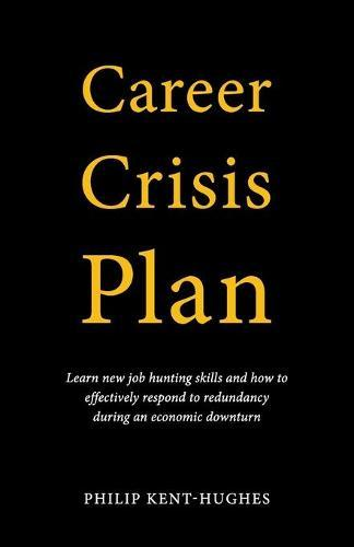 Career Crisis Plan: Learn new job hunting skills and how to effectively respond to redundancy during aneconomicdownturn