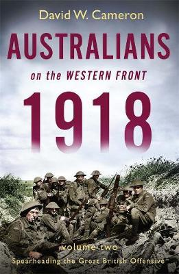 Australians on the Western Front 1918 Volume II: Spearheading the Great British Offensive