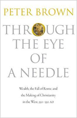 Through the Eye of a Needle: Wealth, the Fall of Rome, and the Making of Christianity in the West,350-550AD