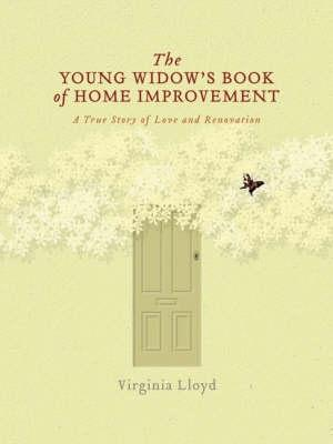 The Young Widow's Book of Home Improvement: A True Story of Love and Renovation