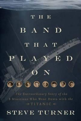 The Band Played On: The Untold Story of the Musicians Who Went DownwiththeTitanic