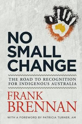 No Small Change: The Road to Recognition forIndigenousAustralia