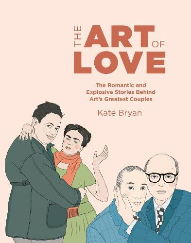 The Art of Love: The Romantic and Explosive Stories Behind Art's Greatest Couples