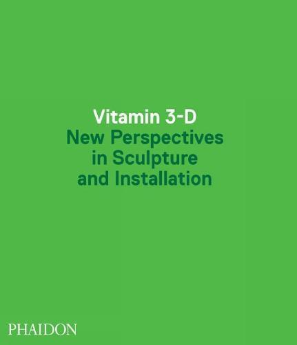 Vitamin 3-D: New Perspectives in SculptureandInstallation
