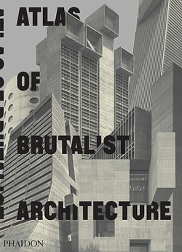 Atlas of Brutalist Architecture: The New York Times Best Art Book of 2018  by Phaidon Editors