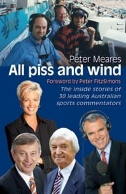 All Piss and Wind: The inside stories of 33 leading Australiansportscommentators