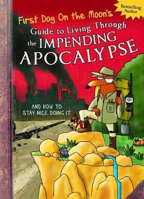 First Dog On the Moon's Guide to Living Through the Impending Apocalypse and How to Stay Nice Doing It