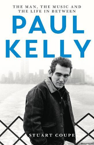 Paul Kelly: The Man, the Music and theLifeIn-between