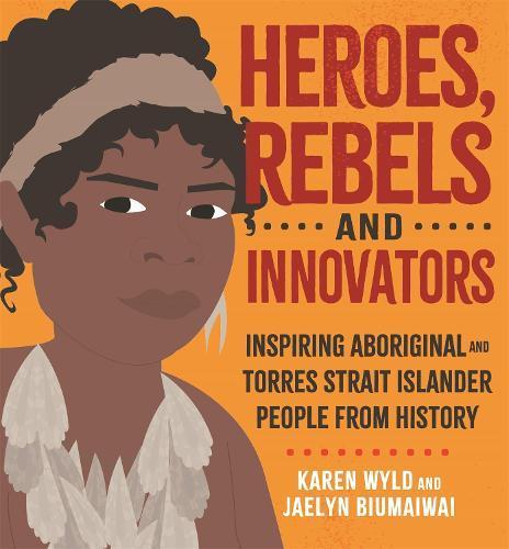 Heroes, Rebels and Innovators: Inspiring Aboriginal and Torres Strait Islander people from history