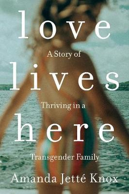 Love Lives Here: A Story of Thriving in aTransgenderFamily