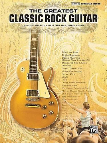 The Greatest Classic Rock Guitar: 39 of the Best Guitar Songs from Your  Favorite Artists, Authentic Guitar Tab Edition by Alfred Publishing