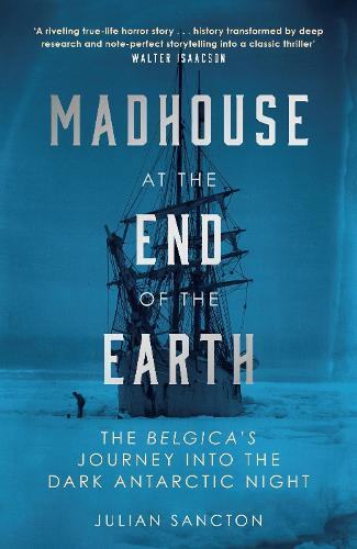 Madhouse at the End of the Earth: The Belgica's Journey into the DarkAntarcticNight