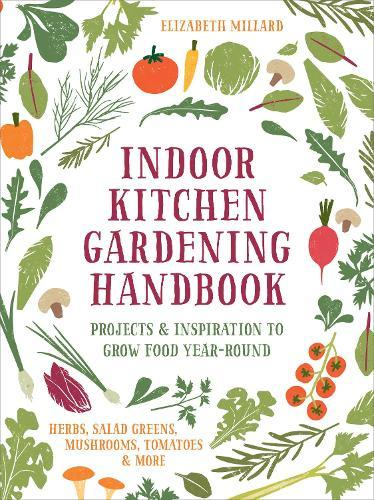 Indoor Kitchen Gardening Handbook: Projects & Inspiration to Grow Food Year-Round - Herbs, Salad Greens, Mushrooms, Tomatoes&More