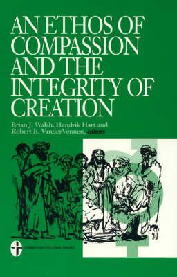 An Ethos of Compassion and the Integrity of Creation by Hendrik Hart, Brian  J  Walsh, Robert Vandervennen