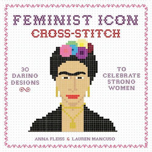 Feminist Icon Cross-Stitch: 30 Daring Designs to Celebrate Strong Women