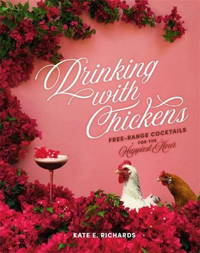 Drinking with Chickens: Free-Range Cocktails for theHappiestHour