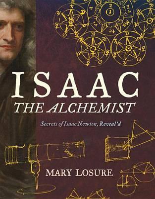Isaac the Alchemist: Secrets of IsaacNewton,Reveal'd