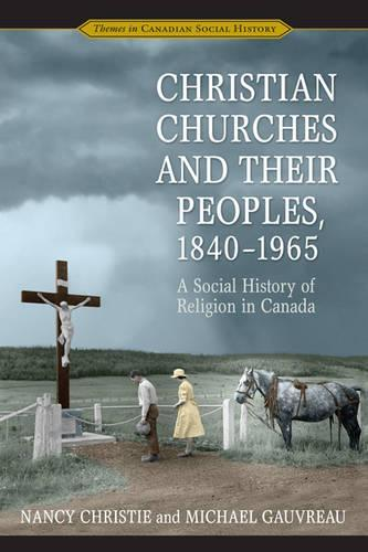 Christian Churches and Their Peoples, 1840-1965: A Social History of ReligioninCanada