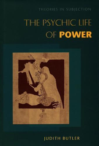 The Psychic Life of Power: TheoriesinSubjection