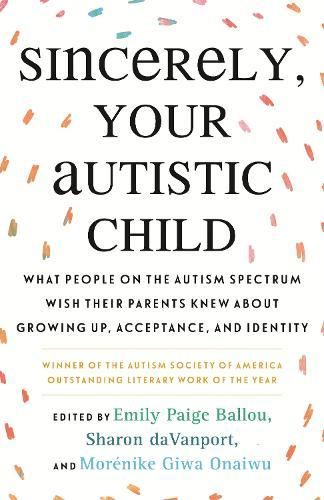Sincerely, Your Autistic Child: What People on the Autism Spectrum Wish Their Parents Knew About Growing Up, Acceptance,andIdentity